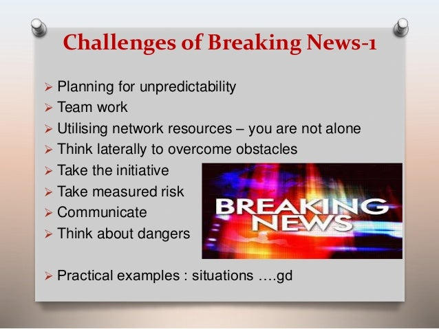 Challenges of Breaking News-1   Planning for unpredictability   Team work   Utilising network resources – you are not a...