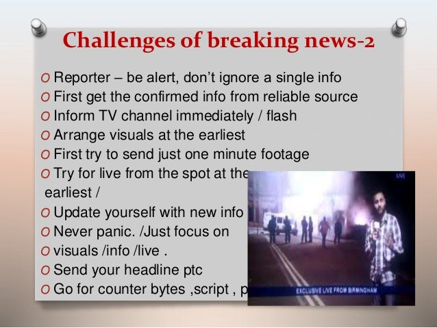 Challenges of breaking news-2  O Reporter – be alert, don't ignore a single info  O First get the confirmed info from reli...