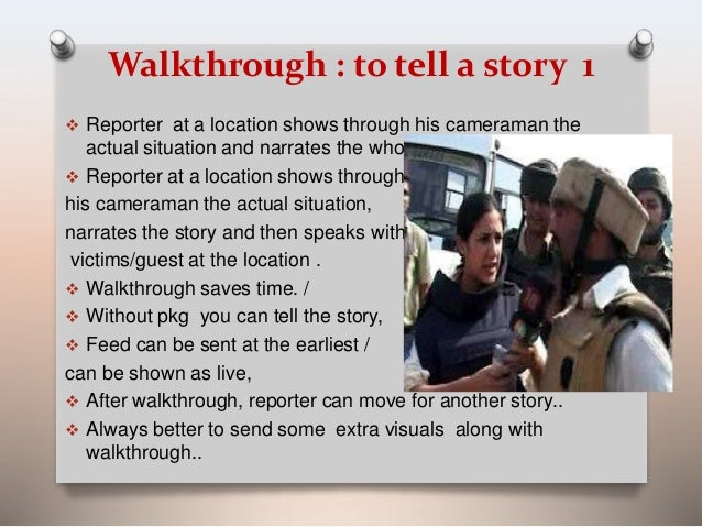 Walkthrough : to tell a story 1   Reporter at a location shows through his cameraman the  actual situation and narrates t...
