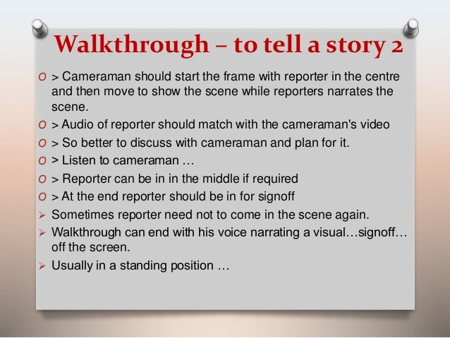 Walkthrough – to tell a story 2  O > Cameraman should start the frame with reporter in the centre  and then move to show t...