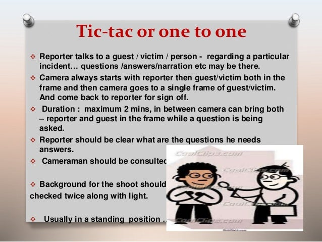 Tic-tac or one to one   Reporter talks to a guest / victim / person - regarding a particular  incident… questions /answer...
