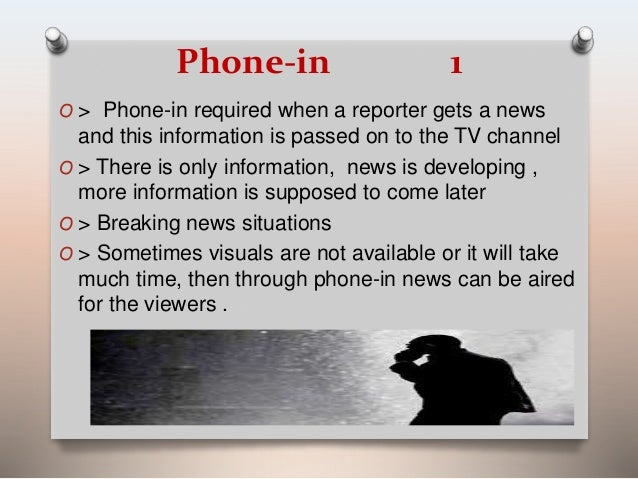 Phone-in 1  O > Phone-in required when a reporter gets a news  and this information is passed on to the TV channel  O > Th...