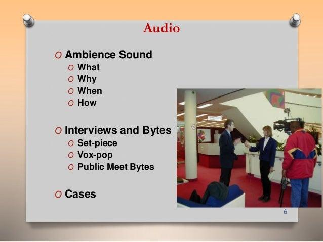 Audio  O Ambience Sound  O What  O Why  O When  O How  O Interviews and Bytes  O Set-piece  O Vox-pop  O Public Meet Bytes...