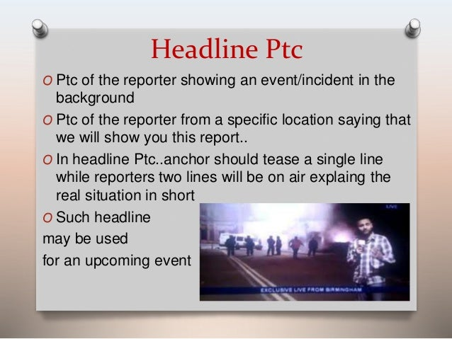 Headline Ptc  O Ptc of the reporter showing an event/incident in the  background  O Ptc of the reporter from a specific lo...