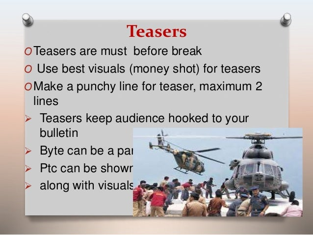 Teasers  OTeasers are must before break  O Use best visuals (money shot) for teasers  OMake a punchy line for teaser, maxi...