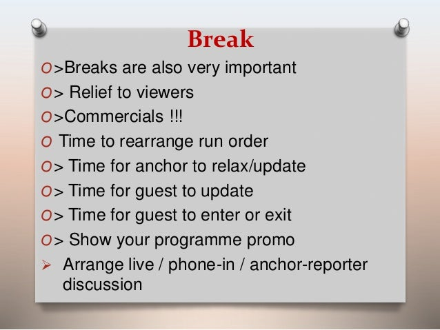 Break  O>Breaks are also very important  O> Relief to viewers  O>Commercials !!!  O Time to rearrange run order  O> Time f...
