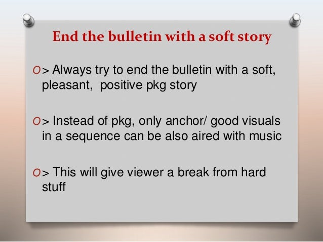 End the bulletin with a soft story  O> Always try to end the bulletin with a soft,  pleasant, positive pkg story  O> Inste...