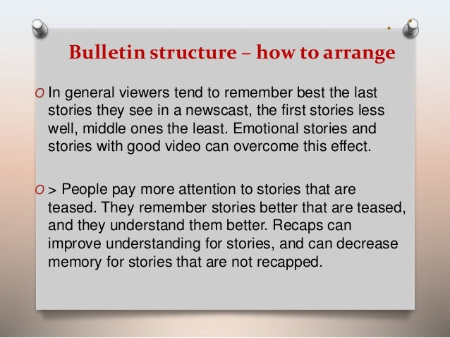 Bulletin structure – how to arrange  O In general viewers tend to remember best the last  stories they see in a newscast, ...