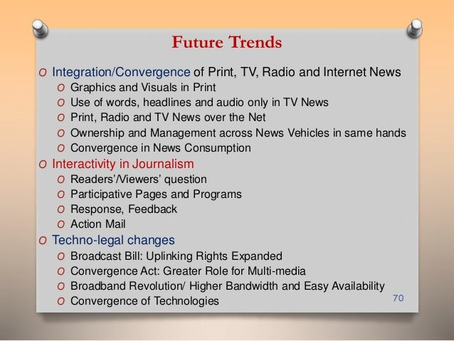 Future Trends  O Integration/Convergence of Print, TV, Radio and Internet News  O Graphics and Visuals in Print  O Use of ...