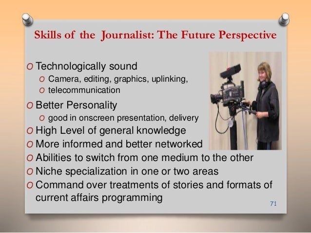 Skills of the Journalist: The Future Perspective  O Technologically sound  O Camera, editing, graphics, uplinking,  O tele...