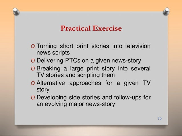 Practical Exercise  O Turning short print stories into television  news scripts  O Delivering PTCs on a given news-story  ...
