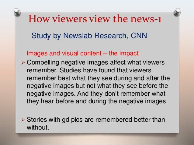 How viewers view the news-1  Study by Newslab Research, CNN  Images and visual content – the impact   Compelling negative...