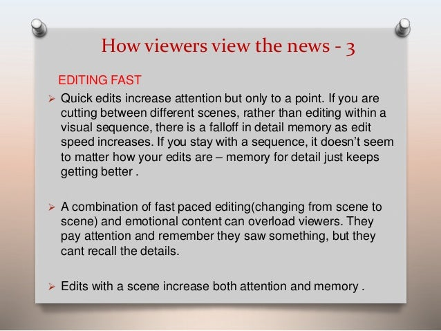 How viewers view the news - 3  EDITING FAST   Quick edits increase attention but only to a point. If you are  cutting bet...