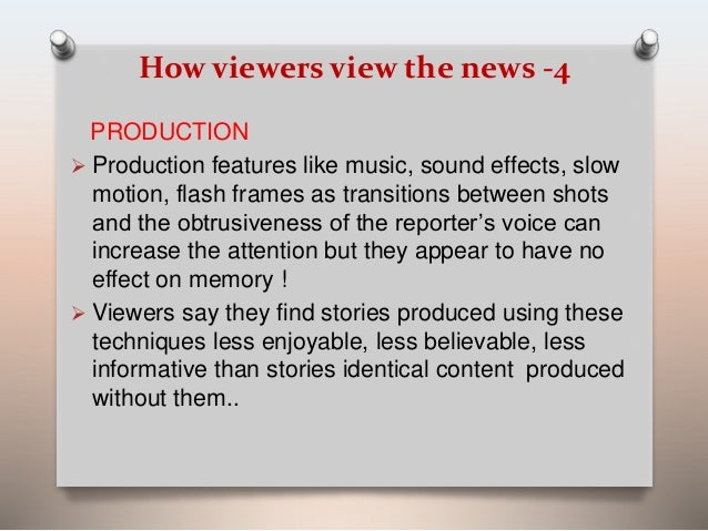 How viewers view the news -4  PRODUCTION   Production features like music, sound effects, slow  motion, flash frames as t...