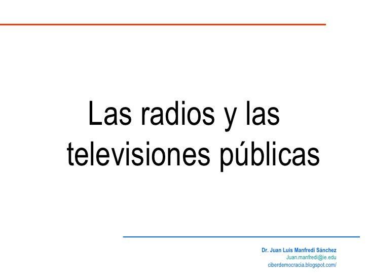 Las radios y las televisiones públicas Dr. Juan Luis Manfredi Sánchez [email_address] ciberdemocracia.blogspot.com/