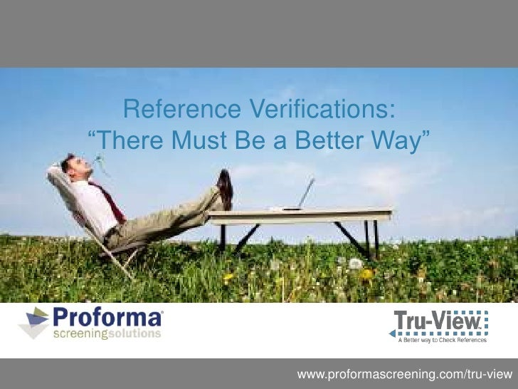 "Reference Verifications:""There Must Be a Better Way""                 www.proformascreening.com/tru-view"