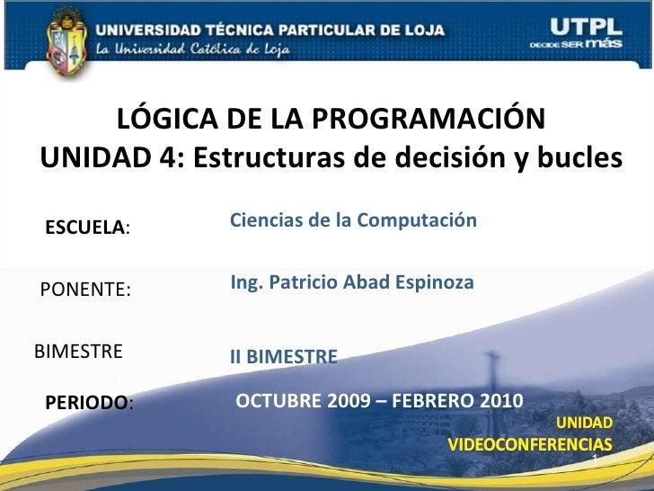 ESCUELA : PONENTE: LÓGICA DE LA PROGRAMACIÓN UNIDAD 4: Estructuras de decisión y bucles PERIODO : Ing. Patricio Abad Espin...