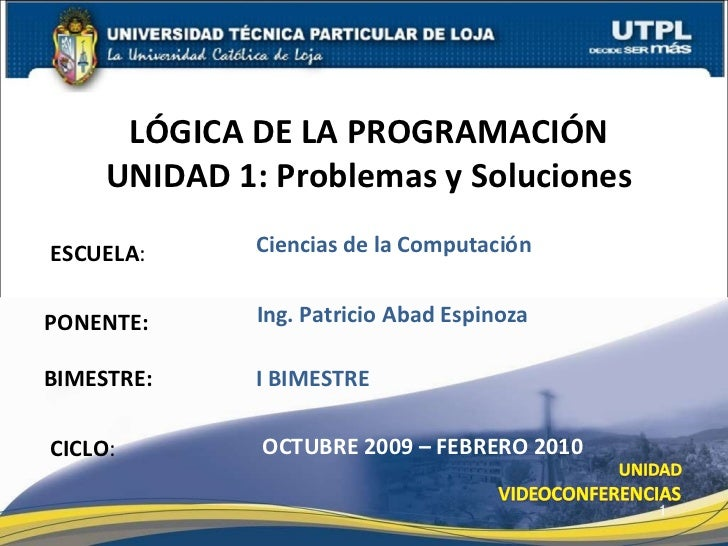 ESCUELA : PONENTE: LÓGICA DE LA PROGRAMACIÓN UNIDAD 1: Problemas y Soluciones CICLO : Ing. Patricio Abad Espinoza OCTUBRE ...