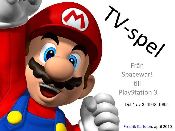 TV-spel Från  Spacewar!  till  PlayStation 3 Fredrik Karlsson , april 2010 Del 1 av 3: 1948-1992