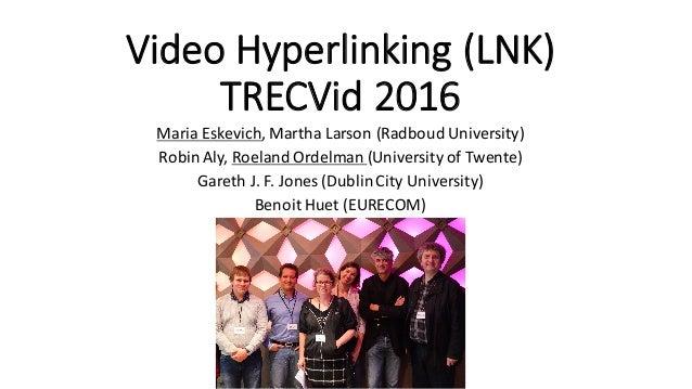 VideoHyperlinking(LNK) TRECVid 2016 MariaEskevich,MarthaLarson(Radboud University) RobinAly,RoelandOrdelman (Univ...