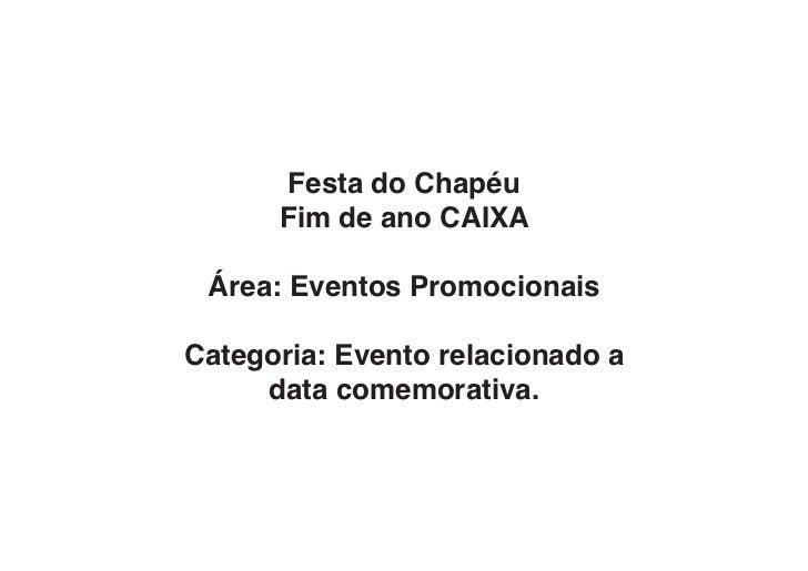 Festa do Chapéu      Fim de ano CAIXA Área: Eventos PromocionaisCategoria: Evento relacionado a     data comemorativa.