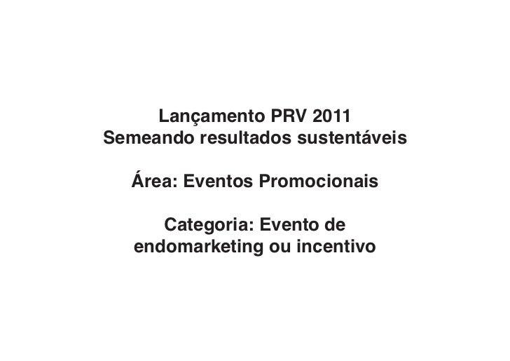 Lançamento PRV 2011Semeando resultados sustentáveis  Área: Eventos Promocionais      Categoria: Evento de   endomarketing ...