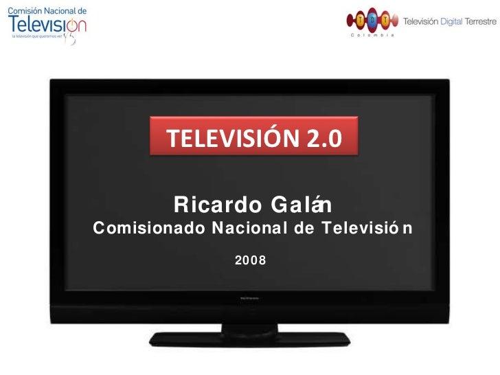 TELEVISIÓN 2.0 Ricardo Galán Comisionado Nacional de Televisión 2008