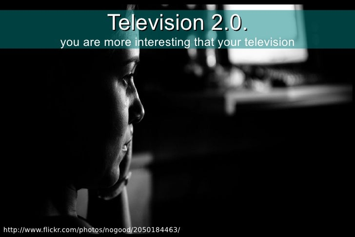 Television 2.0. you are more interesting that your television http://www.flickr.com/photos/nogood/2050184463/