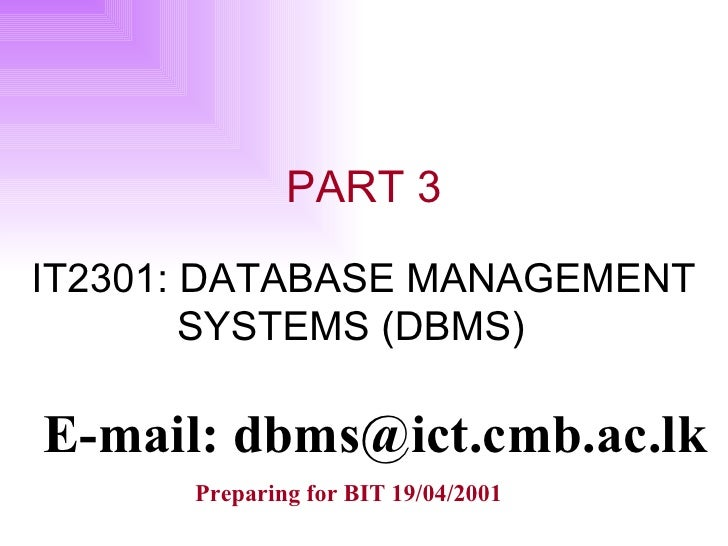 PART 3 IT2301: DATABASE MANAGEMENT  SYSTEMS (DBMS) E-mail: dbms@ict.cmb.ac.lk Preparing for BIT 19/04/2001