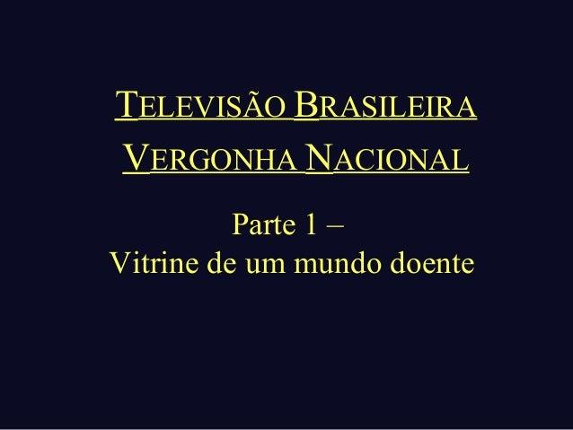 TELEVISÃO BRASILEIRAVERGONHA NACIONAL          Parte 1 –Vitrine de um mundo doente