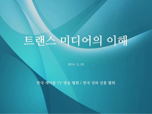 2014. 11. 05  트랜스 미디어의 이해  한국 케이블 TV 방송 협회 / 한국 전파 진흥 협회
