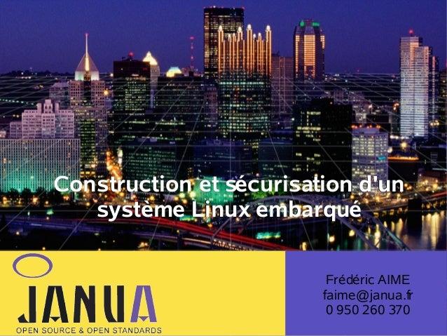 Construction et sécurisation d'un système Linux embarqué Frédéric AIME faime@janua.fr 0 950 260 370