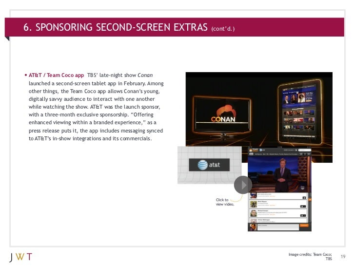 6. SPONSORING SECOND-SCREEN EXTRAS (cont'd.)•AT&T / Team Coco app     TBS' late-night show Conan launched a second-screen...