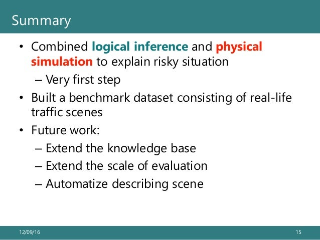• Combined logical inference and physical simulation to explain risky situation – Very first step • Built a benchmark data...