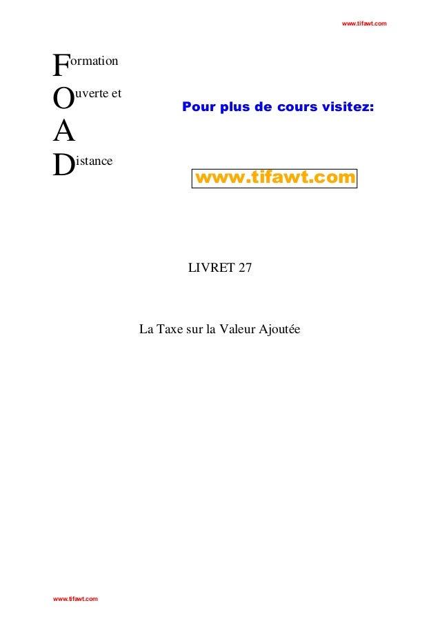 www.tifawt.com  F uverte et O A istance D ormation  Pour plus de cours visitez:  www.tifawt.com  LIVRET 27  La Taxe sur la...