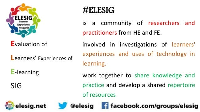 Evaluation of Learners' Experiences of E-learning SIG #ELESIG is a community of researchers and practitioners from HE and ...