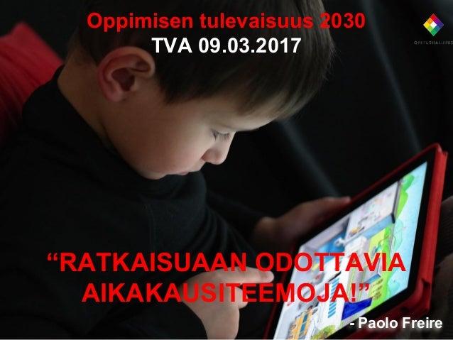 """Oppimisen tulevaisuus 2030 TVA 09.03.2017 """"RATKAISUAAN ODOTTAVIA AIKAKAUSITEEMOJA!"""" - Paolo Freire"""