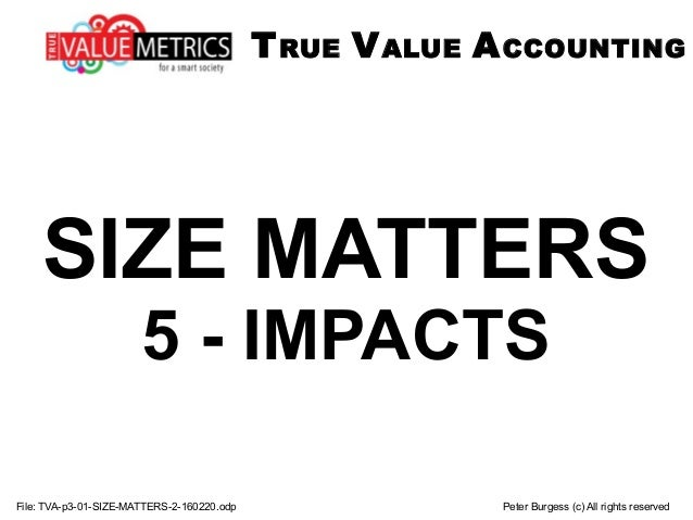 SIZE MATTERS 5 - IMPACTS File: TVA-p3-01-SIZE-MATTERS-2-160220.odp Peter Burgess (c) All rights reserved TRUE VALUE ACCOUN...