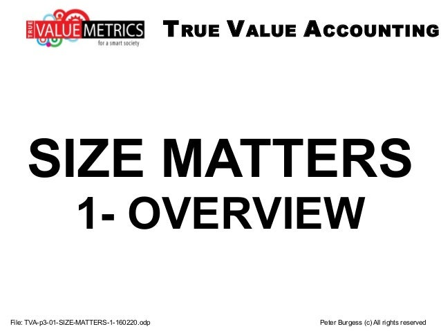 SIZE MATTERS 1- OVERVIEW File: TVA-p3-01-SIZE-MATTERS-1-160220.odp Peter Burgess (c) All rights reserved TRUE VALUE ACCOUN...