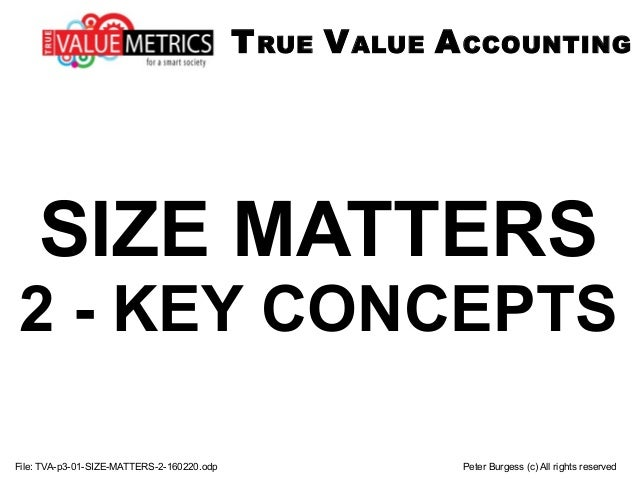 SIZE MATTERS 2 - KEY CONCEPTS File: TVA-p3-01-SIZE-MATTERS-2-160220.odp Peter Burgess (c) All rights reserved TRUE VALUE A...
