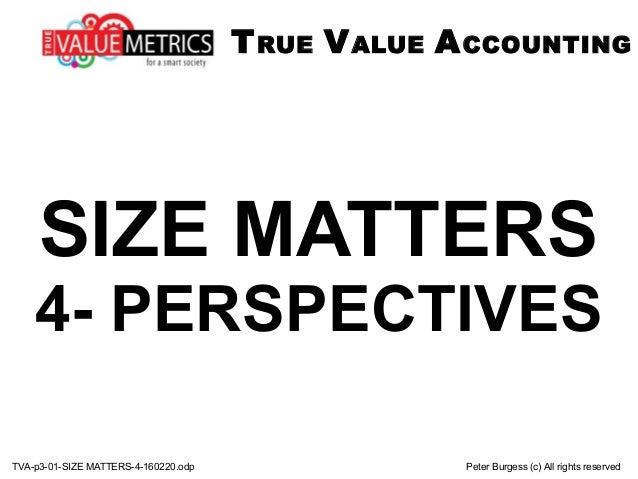 TVA-p3-01-SIZE MATTERS-4-160220.odp Peter Burgess (c) All rights reserved SIZE MATTERS 4- PERSPECTIVES TRUE VALUE ACCOUNTI...