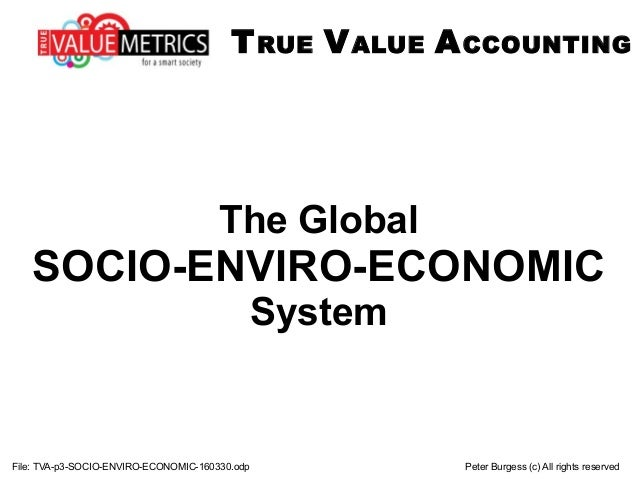 The Global SOCIO-ENVIRO-ECONOMIC System File: TVA-p3-SOCIO-ENVIRO-ECONOMIC-160330.odp Peter Burgess (c) All rights reserve...