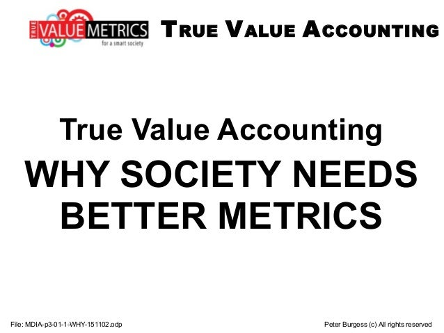True Value Accounting WHY SOCIETY NEEDS BETTER METRICS File: MDIA-p3-01-1-WHY-151102.odp Peter Burgess (c) All rights rese...