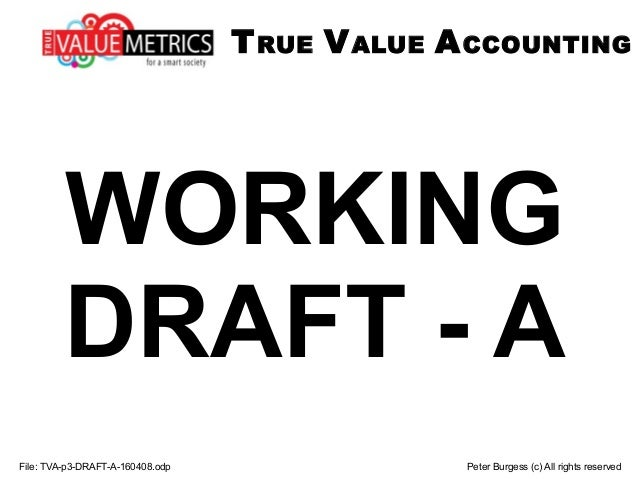WORKING DRAFT - A File: TVA-p3-DRAFT-A-160408.odp Peter Burgess (c) All rights reserved TRUE VALUE ACCOUNTING