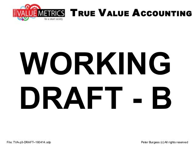 WORKING DRAFT - B File: TVA-p3-DRAFT--160414.odp Peter Burgess (c) All rights reserved TRUE VALUE ACCOUNTING