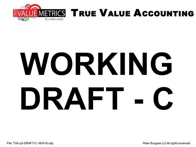 WORKING DRAFT - C File: TVA-p3-DRAFT-C-160416.odp Peter Burgess (c) All rights reserved TRUE VALUE ACCOUNTING