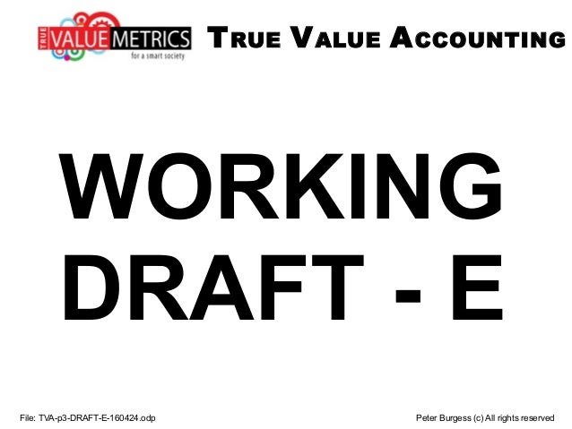 WORKING DRAFT - E File: TVA-p3-DRAFT-E-160424.odp Peter Burgess (c) All rights reserved TRUE VALUE ACCOUNTING