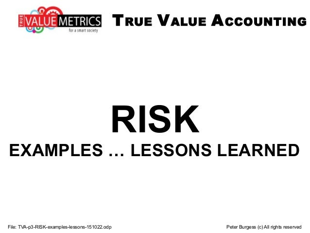 File: TVA-p3-RISK-examples-lessons-151022.odp Peter Burgess (c) All rights reserved RISK EXAMPLES … LESSONS LEARNED TRUE V...