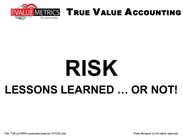 File: TVA-p3-RISK-examples-lessons-151022.odp Peter Burgess (c) All rights reserved RISK LESSONS LEARNED … OR NOT! TRUE VA...