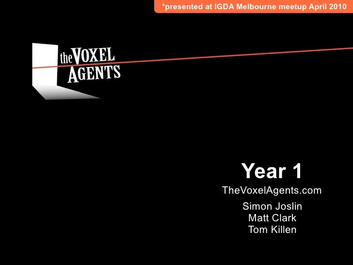 *presented at IGDA Melbourne meetup April 2010                        Year 1               TheVoxelAgents.com             ...